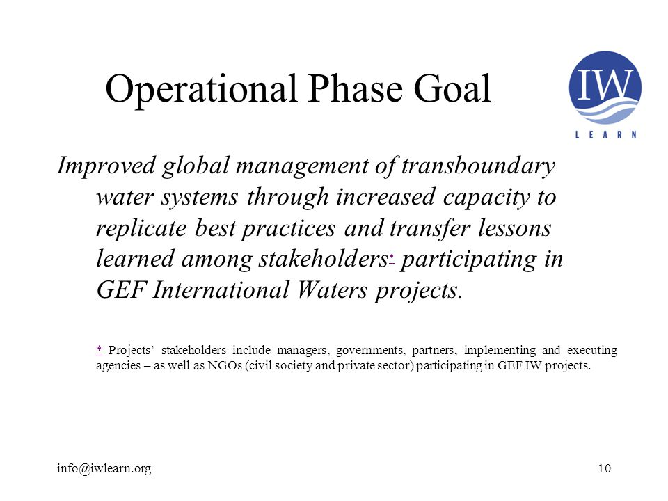 Operational Phase Goal Improved global management of transboundary water systems through increased capacity to replicate best practices and transfer lessons learned among stakeholders * participating in GEF International Waters projects.