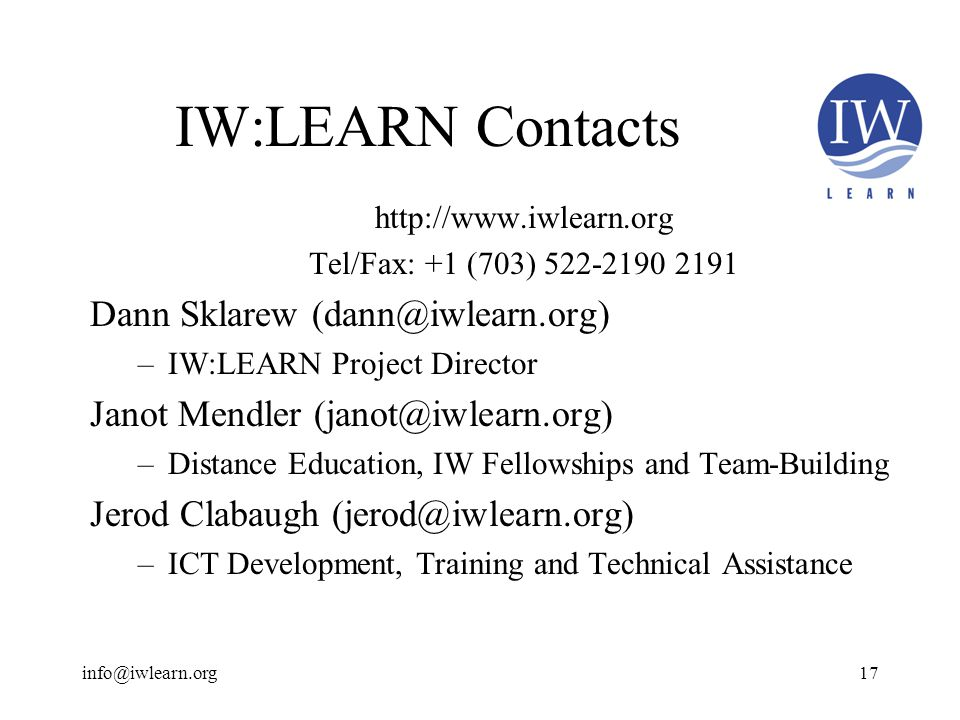 IW:LEARN Contacts   Tel/Fax: +1 (703) Dann Sklarew –IW:LEARN Project Director Janot Mendler –Distance Education, IW Fellowships and Team-Building Jerod Clabaugh –ICT Development, Training and Technical Assistance