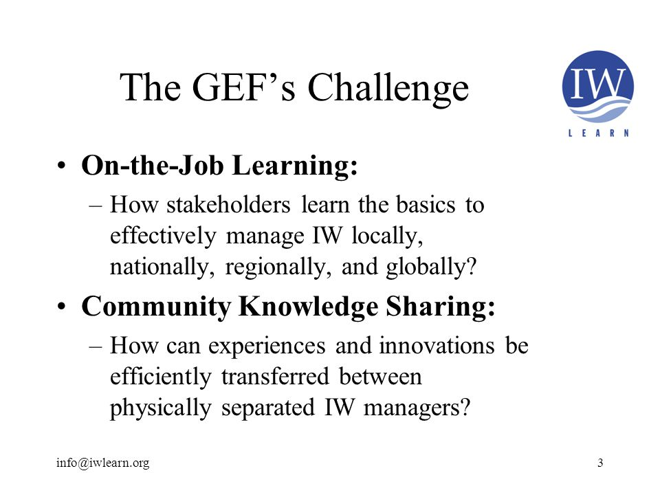 The GEF's Challenge On-the-Job Learning: –How stakeholders learn the basics to effectively manage IW locally, nationally, regionally, and globally.