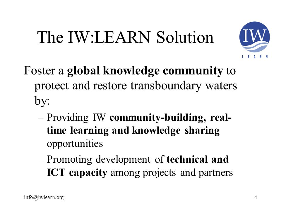 The IW:LEARN Solution Foster a global knowledge community to protect and restore transboundary waters by: –Providing IW community-building, real- time learning and knowledge sharing opportunities –Promoting development of technical and ICT capacity among projects and partners