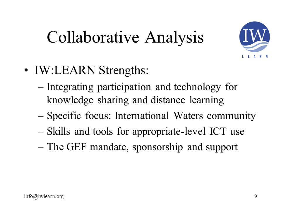 Collaborative Analysis IW:LEARN Strengths: –Integrating participation and technology for knowledge sharing and distance learning –Specific focus: International Waters community –Skills and tools for appropriate-level ICT use –The GEF mandate, sponsorship and support