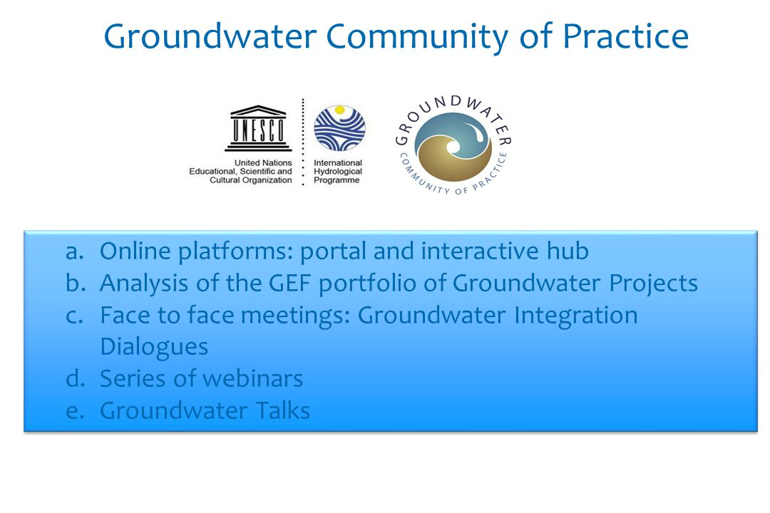 Groundwater Community of Practice a.Online platforms: portal and interactive hub b.Analysis of the GEF portfolio of Groundwater Projects c.Face to face meetings: Groundwater Integration Dialogues d.Series of webinars e.Groundwater Talks a.Online platforms: portal and interactive hub b.Analysis of the GEF portfolio of Groundwater Projects c.Face to face meetings: Groundwater Integration Dialogues d.Series of webinars e.Groundwater Talks