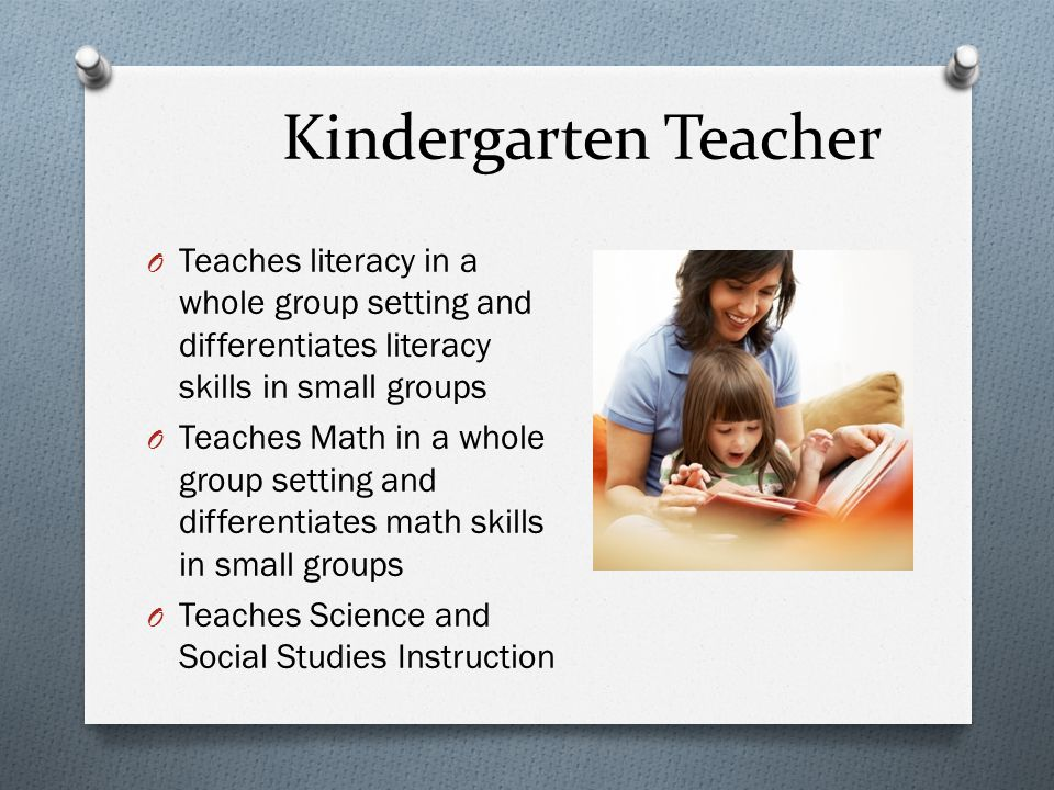 Kindergarten Teacher O Teaches literacy in a whole group setting and differentiates literacy skills in small groups O Teaches Math in a whole group setting and differentiates math skills in small groups O Teaches Science and Social Studies Instruction