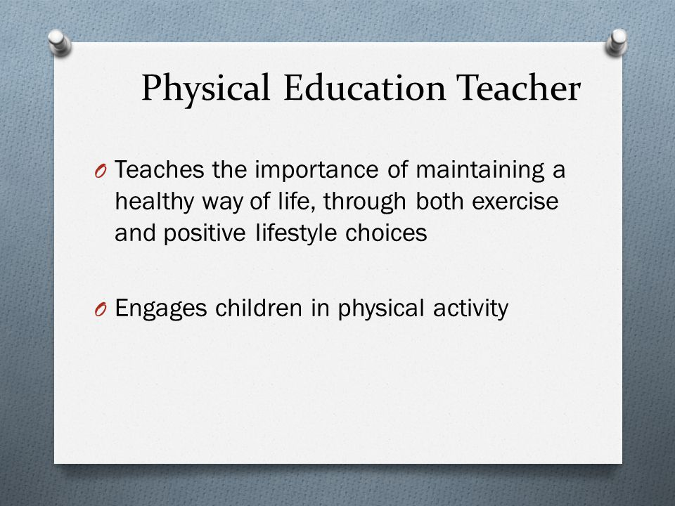 Physical Education Teacher O Teaches the importance of maintaining a healthy way of life, through both exercise and positive lifestyle choices O Engages children in physical activity