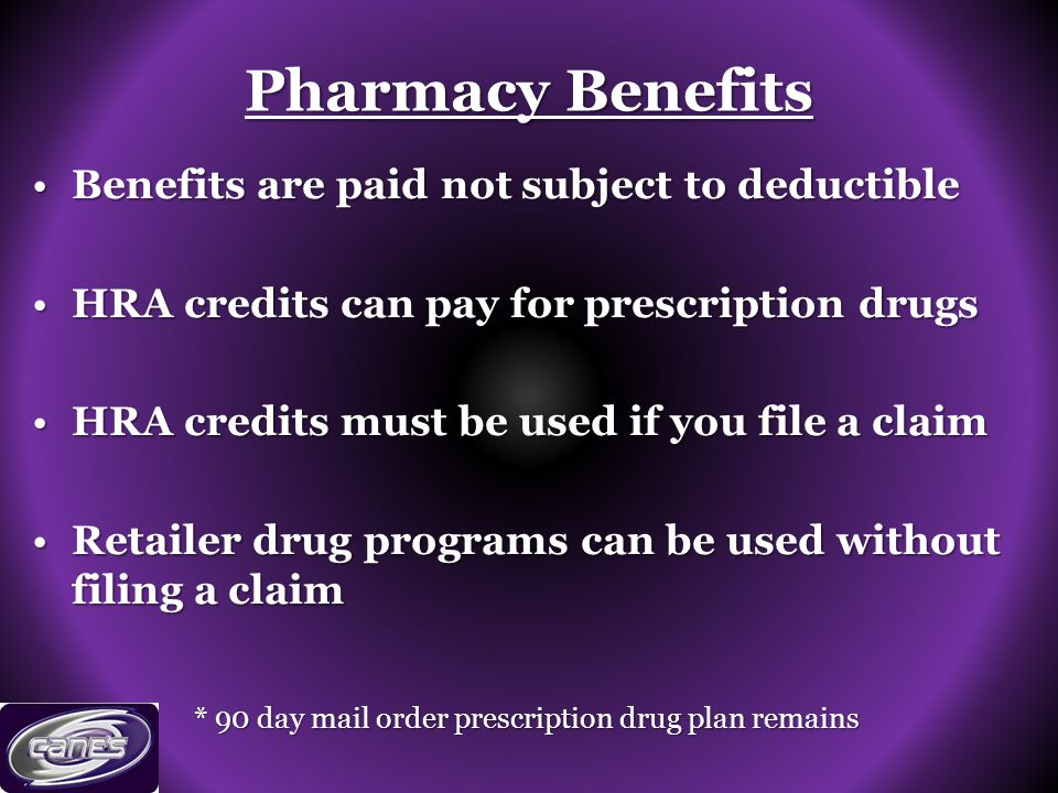 Pharmacy Benefits Benefits are paid not subject to deductibleBenefits are paid not subject to deductible HRA credits can pay for prescription drugsHRA credits can pay for prescription drugs HRA credits must be used if you file a claimHRA credits must be used if you file a claim Retailer drug programs can be used without filing a claimRetailer drug programs can be used without filing a claim * 90 day mail order prescription drug plan remains
