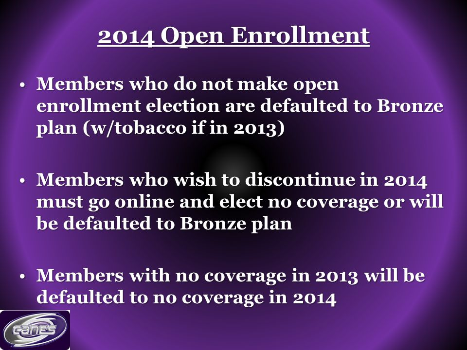 2014 Open Enrollment Members who do not make open enrollment election are defaulted to Bronze plan (w/tobacco if in 2013)Members who do not make open enrollment election are defaulted to Bronze plan (w/tobacco if in 2013) Members who wish to discontinue in 2014 must go online and elect no coverage or will be defaulted to Bronze planMembers who wish to discontinue in 2014 must go online and elect no coverage or will be defaulted to Bronze plan Members with no coverage in 2013 will be defaulted to no coverage in 2014Members with no coverage in 2013 will be defaulted to no coverage in 2014