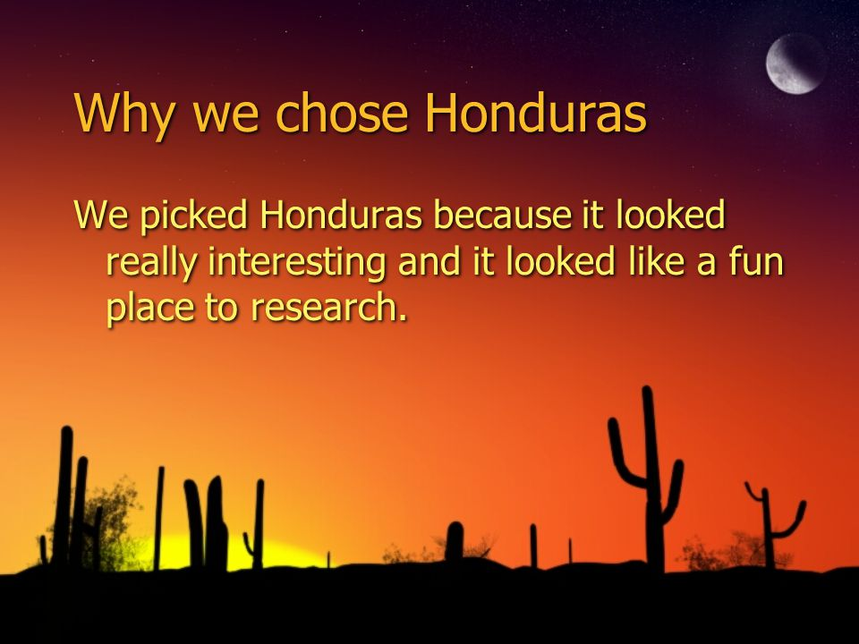 Why we chose Honduras We picked Honduras because it looked really interesting and it looked like a fun place to research.