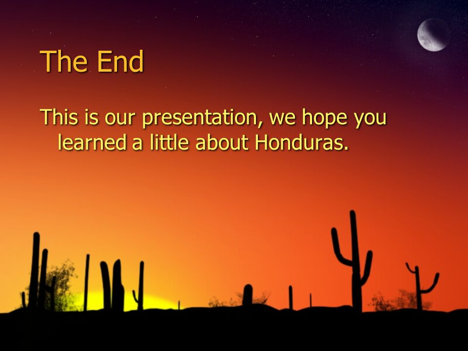 The End This is our presentation, we hope you learned a little about Honduras.