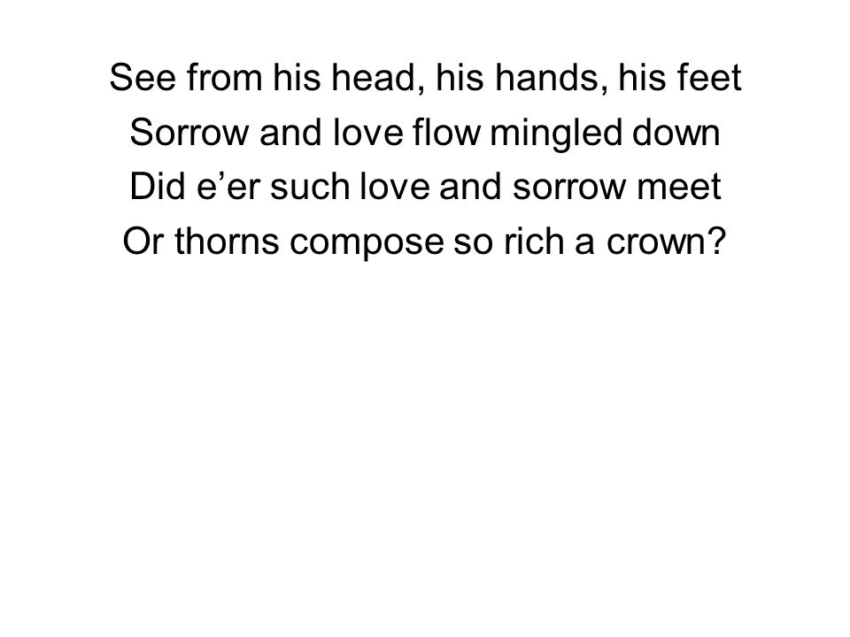 See from his head, his hands, his feet Sorrow and love flow mingled down Did e'er such love and sorrow meet Or thorns compose so rich a crown