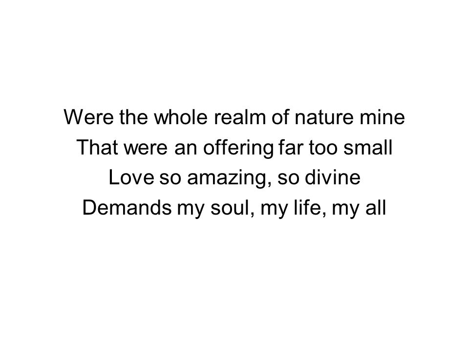 Were the whole realm of nature mine That were an offering far too small Love so amazing, so divine Demands my soul, my life, my all