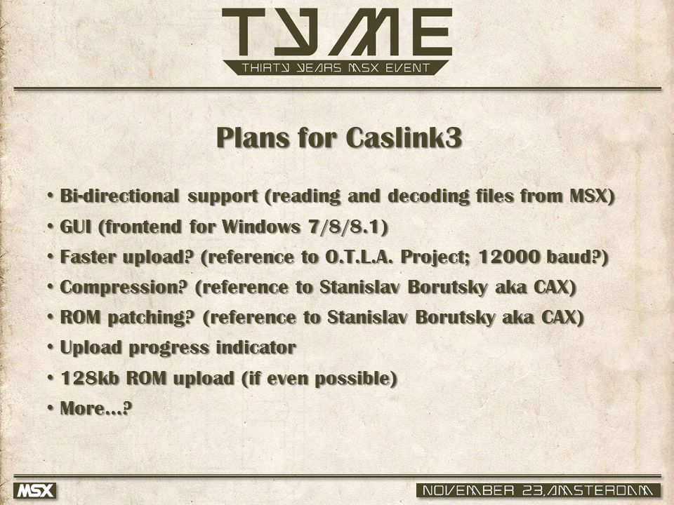 Plans for Caslink3 Bi-directional support (reading and decoding files from MSX) Bi-directional support (reading and decoding files from MSX) GUI (frontend for Windows 7/8/8.1) GUI (frontend for Windows 7/8/8.1) Faster upload.