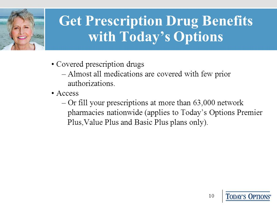 10 Get Prescription Drug Benefits with Today's Options Covered prescription drugs – Almost all medications are covered with few prior authorizations.