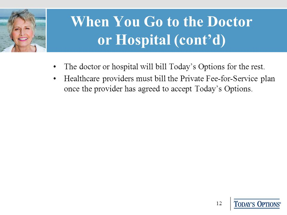 12 When You Go to the Doctor or Hospital (cont'd) The doctor or hospital will bill Today's Options for the rest.