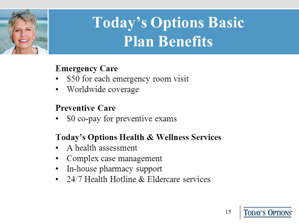15 Today's Options Basic Plan Benefits Emergency Care $50 for each emergency room visit Worldwide coverage Preventive Care $0 co-pay for preventive exams Today's Options Health & Wellness Services A health assessment Complex case management In-house pharmacy support 24/7 Health Hotline & Eldercare services