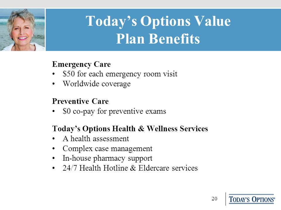 20 Today's Options Value Plan Benefits Emergency Care $50 for each emergency room visit Worldwide coverage Preventive Care $0 co-pay for preventive exams Today's Options Health & Wellness Services A health assessment Complex case management In-house pharmacy support 24/7 Health Hotline & Eldercare services