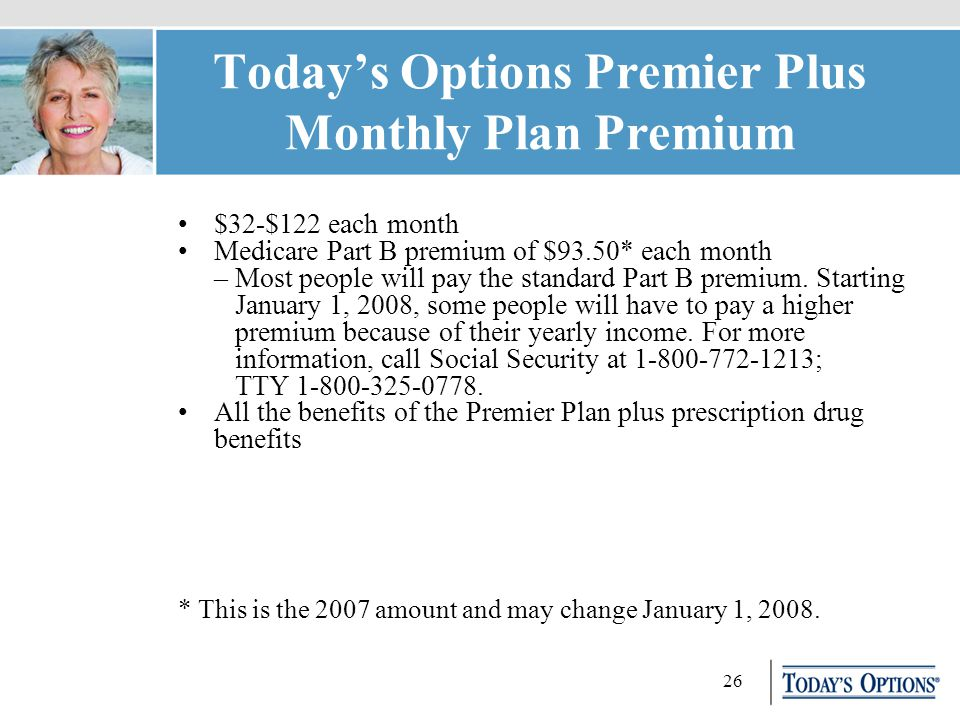 26 Today's Options Premier Plus Monthly Plan Premium $32-$122 each month Medicare Part B premium of $93.50* each month – Most people will pay the standard Part B premium.