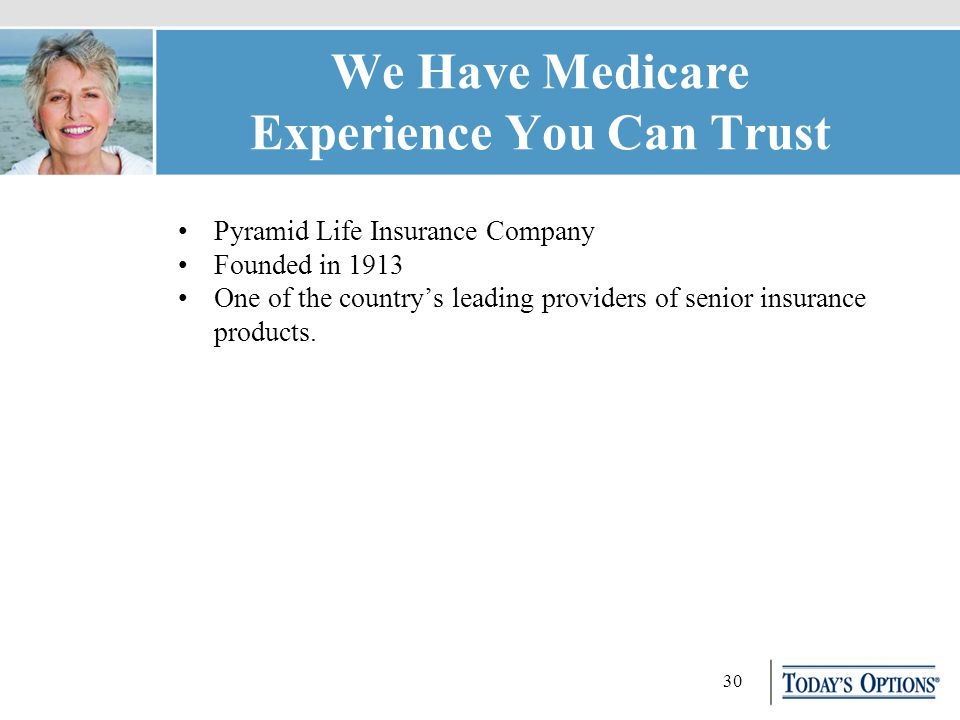 30 We Have Medicare Experience You Can Trust Pyramid Life Insurance Company Founded in 1913 One of the country's leading providers of senior insurance products.