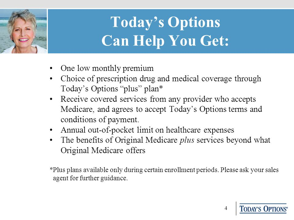 4 Today's Options Can Help You Get: One low monthly premium Choice of prescription drug and medical coverage through Today's Options plus plan* Receive covered services from any provider who accepts Medicare, and agrees to accept Today's Options terms and conditions of payment.
