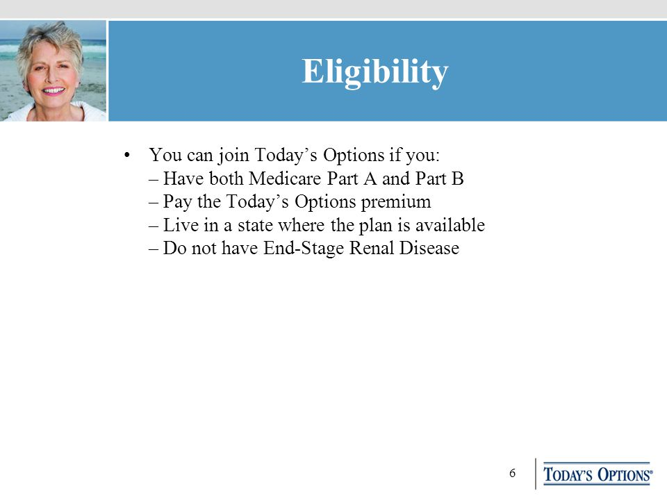6 Eligibility You can join Today's Options if you: – Have both Medicare Part A and Part B – Pay the Today's Options premium – Live in a state where the plan is available – Do not have End-Stage Renal Disease