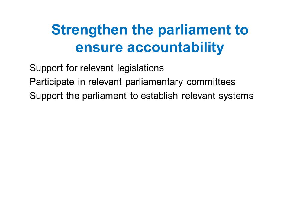 Strengthen the parliament to ensure accountability Support for relevant legislations Participate in relevant parliamentary committees Support the parliament to establish relevant systems