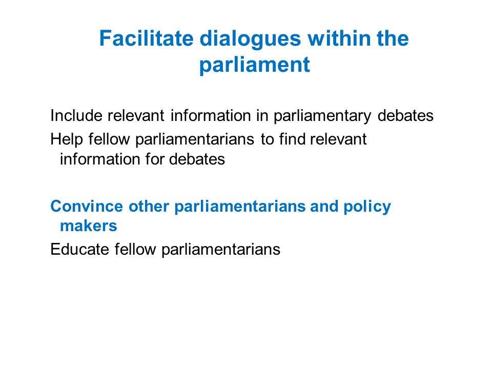 Facilitate dialogues within the parliament Include relevant information in parliamentary debates Help fellow parliamentarians to find relevant information for debates Convince other parliamentarians and policy makers Educate fellow parliamentarians