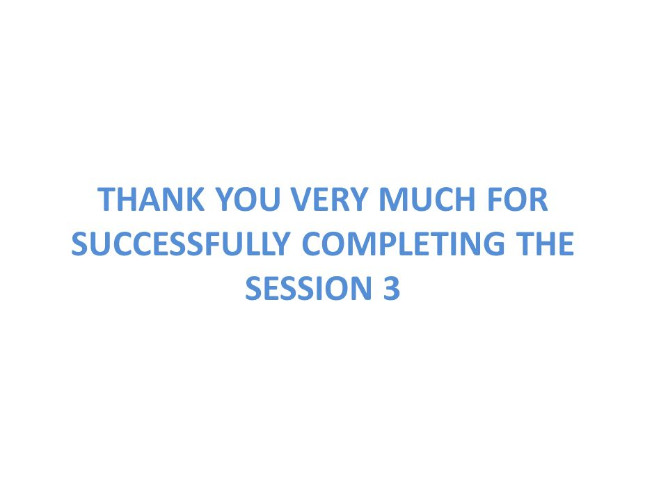 THANK YOU VERY MUCH FOR SUCCESSFULLY COMPLETING THE SESSION 3