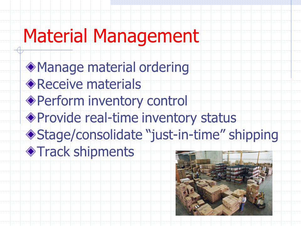 Material Management Manage material ordering Receive materials Perform inventory control Provide real-time inventory status Stage/consolidate just-in-time shipping Track shipments