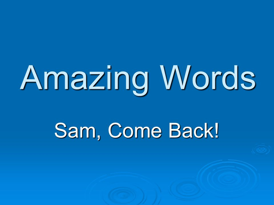 Amazing Words Sam, Come Back!