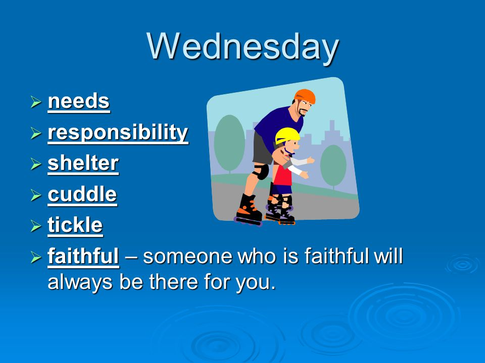 Wednesday  needs  responsibility  shelter  cuddle  tickle  faithful – someone who is faithful will always be there for you.