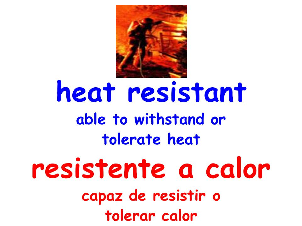 heat resistant able to withstand or tolerate heat resistente a calor capaz de resistir o tolerar calor