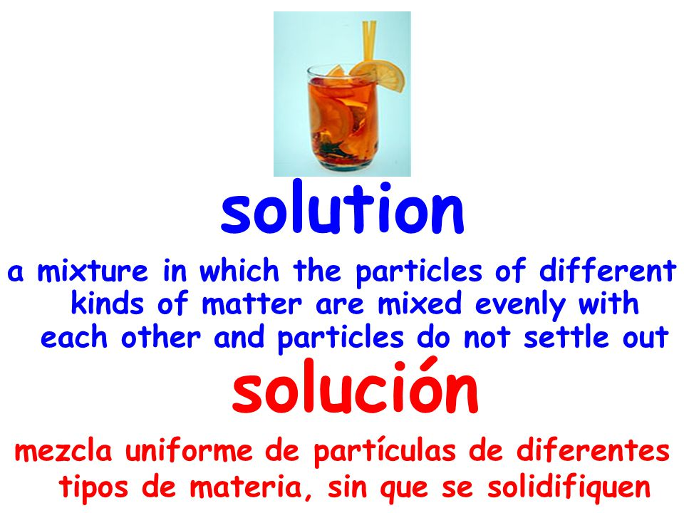 solution a mixture in which the particles of different kinds of matter are mixed evenly with each other and particles do not settle out solución mezcla uniforme de partículas de diferentes tipos de materia, sin que se solidifiquen