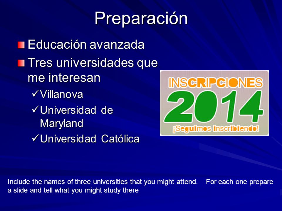 Preparación Educación avanzada Tres universidades que me interesan Villanova Villanova Universidad de Maryland Universidad de Maryland Universidad Católica Universidad Católica Include the names of three universities that you might attend.