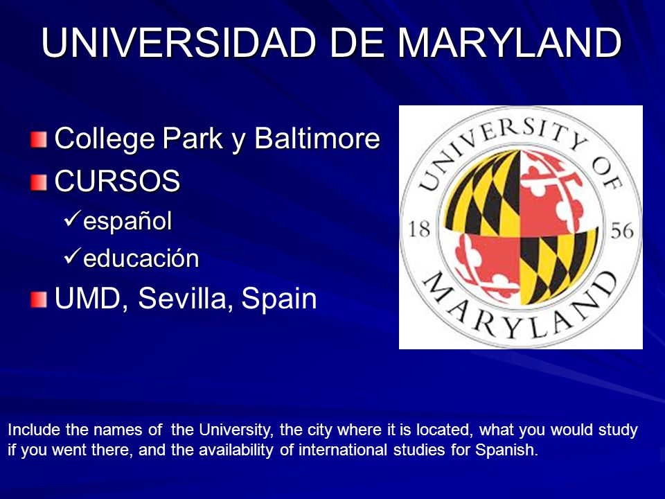 UNIVERSIDAD DE MARYLAND College Park y Baltimore CURSOS español español educación educación UMD, Sevilla, Spain Include the names of the University, the city where it is located, what you would study if you went there, and the availability of international studies for Spanish.