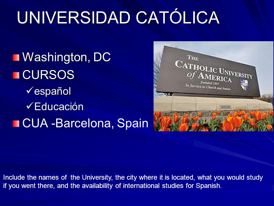 UNIVERSIDAD CATÓLICA Washington, DC CURSOS español español Educación Educación CUA -Barcelona, Spain Include the names of the University, the city where it is located, what you would study if you went there, and the availability of international studies for Spanish.