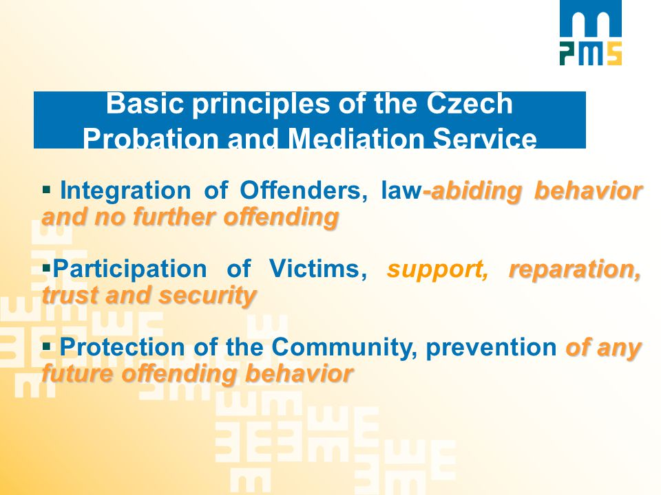 Basic principles of the Czech Probation and Mediation Service -abiding behavior and no further offending  Integration of Offenders, law-abiding behavior and no further offending reparation, trust and security  Participation of Victims, support, reparation, trust and security of any future offending behavior  Protection of the Community, prevention of any future offending behavior