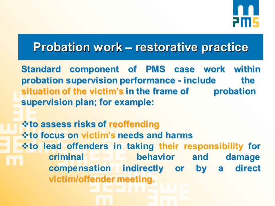 Probation work – restorative practice Standard component of PMS case work within probation supervision performance - include the situation of the victim s in the frame of probation supervision plan; for example:  to assess risks of reoffending  to focus on victim s needs and harms indirectly or by a direct victim/offender meeting.