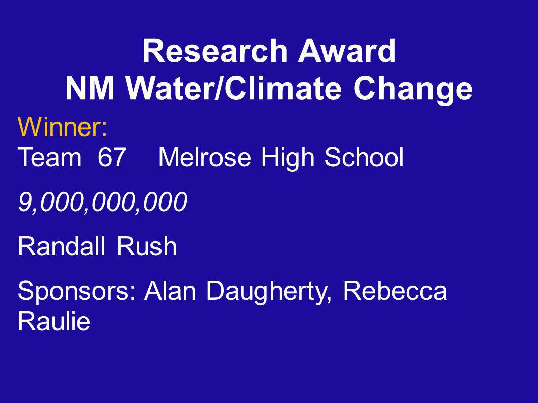 Research Award NM Water/Climate Change Winner: Team 67 Melrose High School 9,000,000,000 Randall Rush Sponsors: Alan Daugherty, Rebecca Raulie