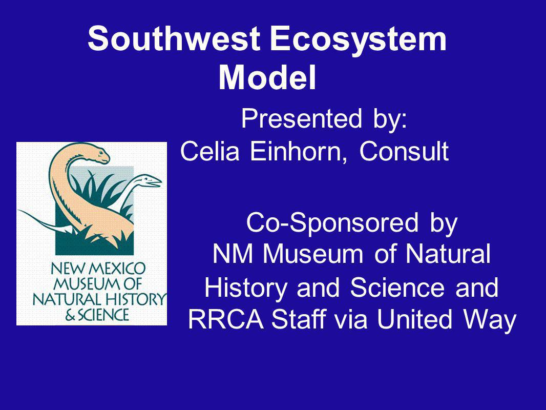 Southwest Ecosystem Model Co-Sponsored by NM Museum of Natural History and Science and RRCA Staff via United Way Presented by: Celia Einhorn, Consult