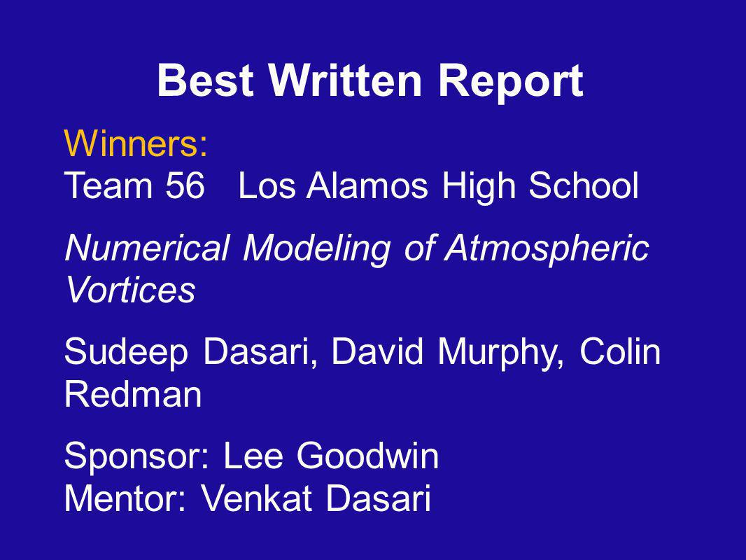 Best Written Report Winners: Team 56 Los Alamos High School Numerical Modeling of Atmospheric Vortices Sudeep Dasari, David Murphy, Colin Redman Sponsor: Lee Goodwin Mentor: Venkat Dasari