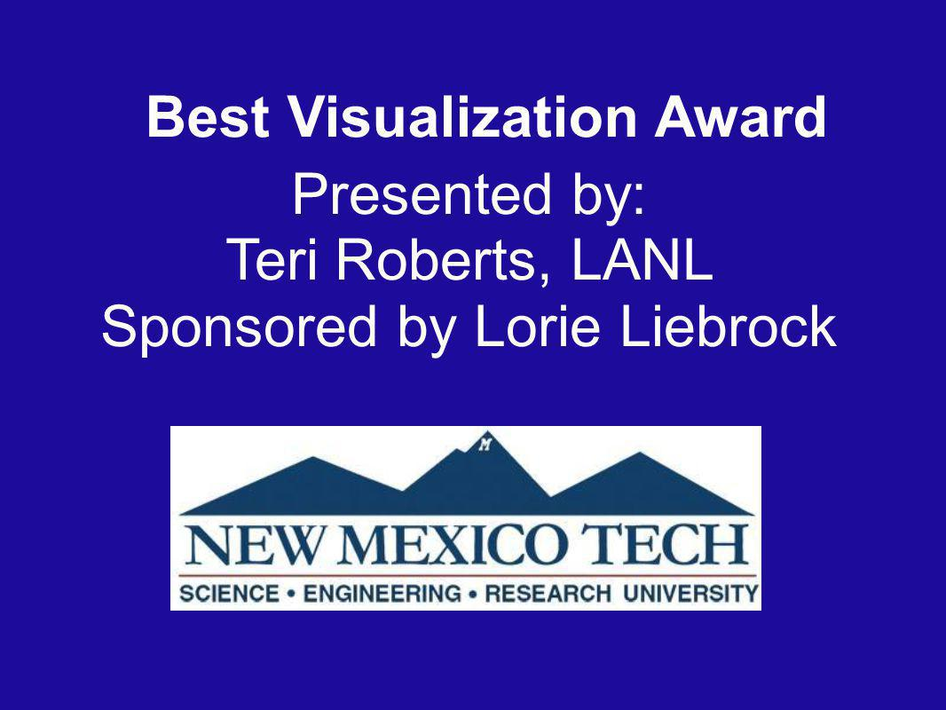 Best Visualization Award Presented by: Teri Roberts, LANL Sponsored by Lorie Liebrock