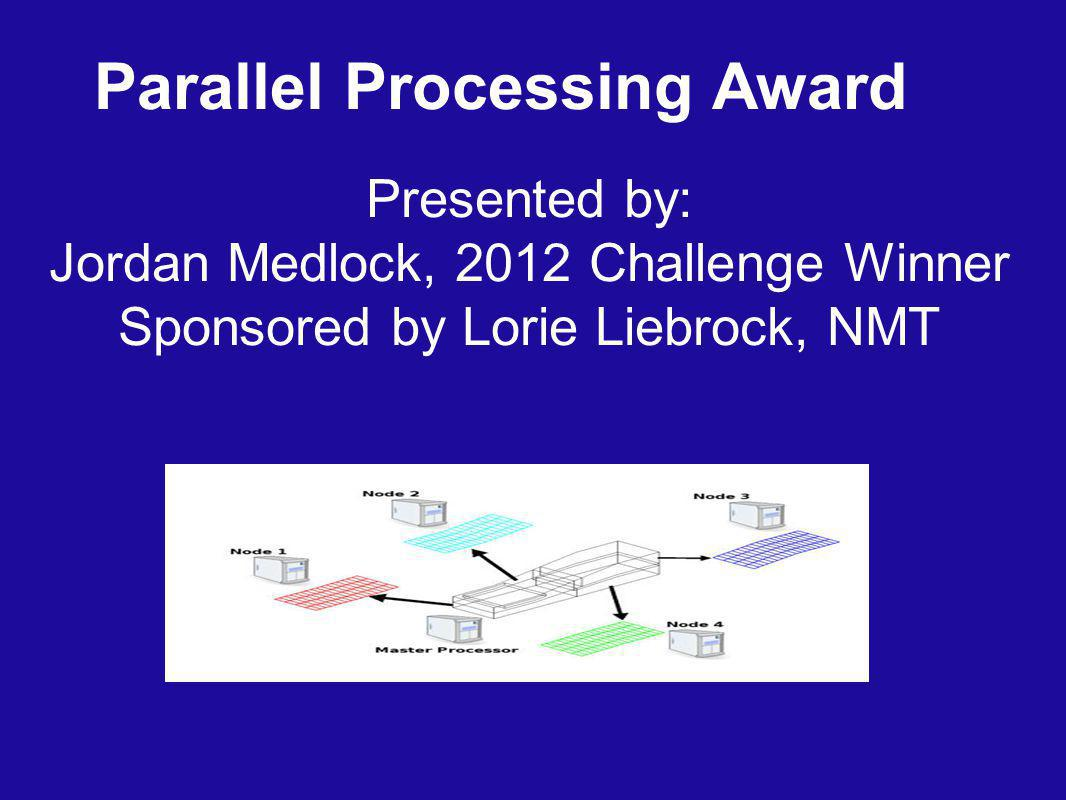 Parallel Processing Award Presented by: Jordan Medlock, 2012 Challenge Winner Sponsored by Lorie Liebrock, NMT