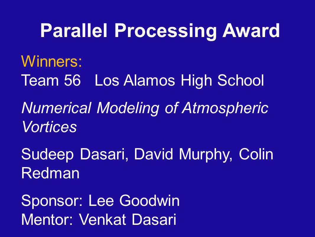 Parallel Processing Award Winners: Team 56 Los Alamos High School Numerical Modeling of Atmospheric Vortices Sudeep Dasari, David Murphy, Colin Redman Sponsor: Lee Goodwin Mentor: Venkat Dasari