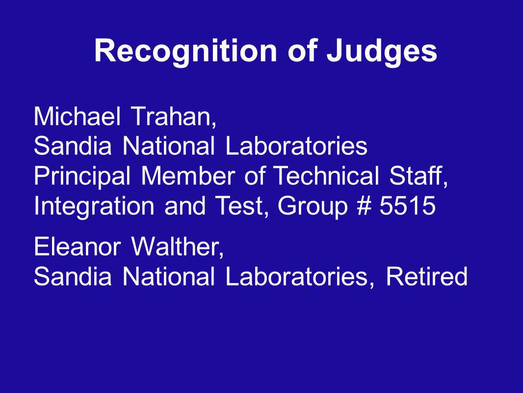 Recognition of Judges Michael Trahan, Sandia National Laboratories Principal Member of Technical Staff, Integration and Test, Group # 5515 Eleanor Walther, Sandia National Laboratories, Retired