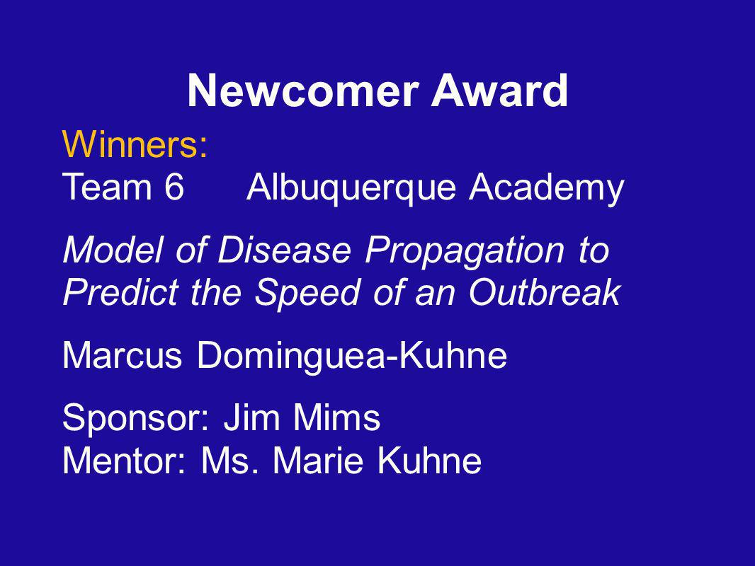 Newcomer Award Winners: Team 6 Albuquerque Academy Model of Disease Propagation to Predict the Speed of an Outbreak Marcus Dominguea-Kuhne Sponsor: Jim Mims Mentor: Ms.