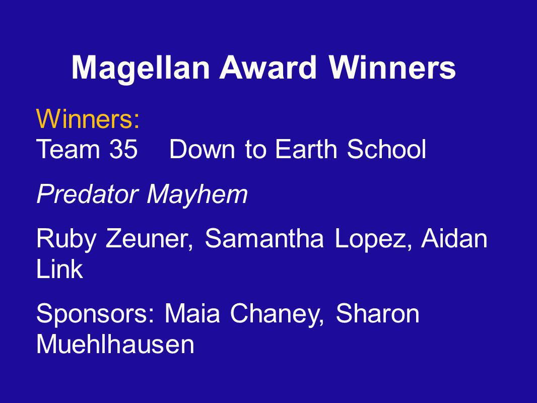 Magellan Award Winners Winners: Team 35 Down to Earth School Predator Mayhem Ruby Zeuner, Samantha Lopez, Aidan Link Sponsors: Maia Chaney, Sharon Muehlhausen