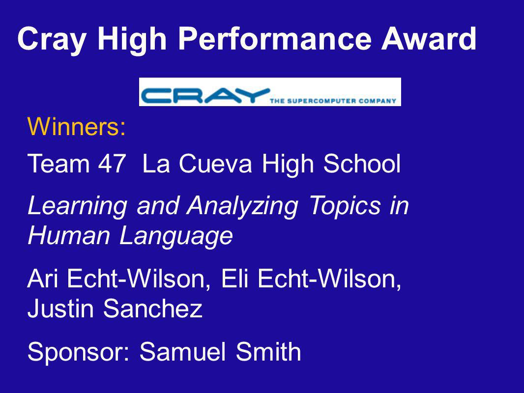 Winners: Team 47 La Cueva High School Learning and Analyzing Topics in Human Language Ari Echt-Wilson, Eli Echt-Wilson, Justin Sanchez Sponsor: Samuel Smith Cray High Performance Award