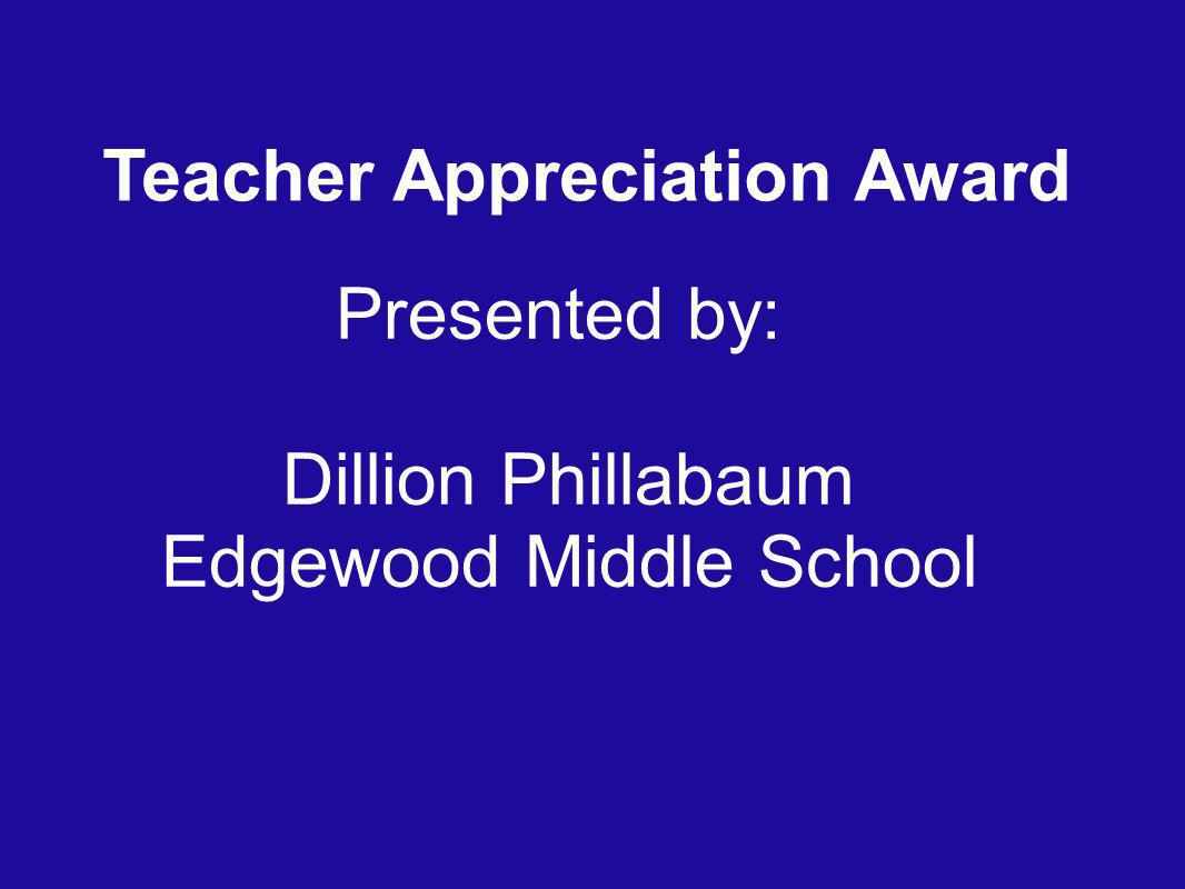 Teacher Appreciation Award Presented by: Dillion Phillabaum Edgewood Middle School
