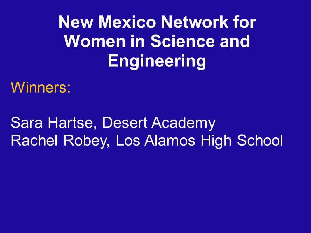 New Mexico Network for Women in Science and Engineering Winners: Sara Hartse, Desert Academy Rachel Robey, Los Alamos High School