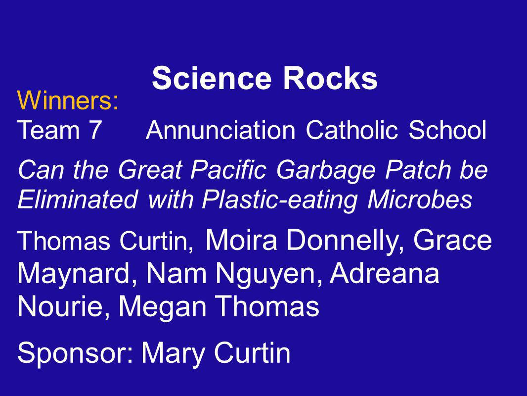 Science Rocks Winners: Team 7 Annunciation Catholic School Can the Great Pacific Garbage Patch be Eliminated with Plastic-eating Microbes Thomas Curtin, Moira Donnelly, Grace Maynard, Nam Nguyen, Adreana Nourie, Megan Thomas Sponsor: Mary Curtin