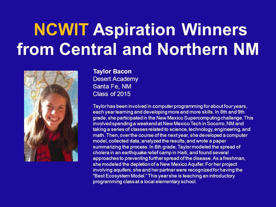 NCWIT Aspiration Winners from Central and Northern NM Taylor Bacon Desert Academy Santa Fe, NM Class of 2015 Taylor has been involved in computer programming for about four years, each year learning and developing more and more skills.